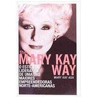 The Mary Kay Way. O Estilo De Liderança De Uma Das Maiores Empreendedoras Norte-Americanas