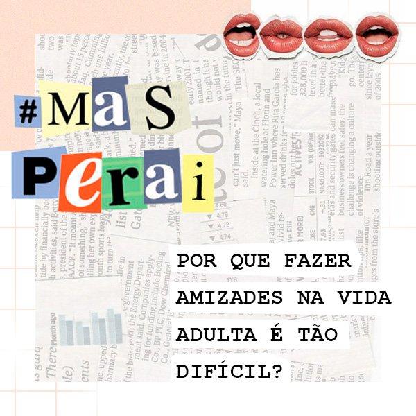 #MasPeraí - Conversa - Amizades - Vida adulta - comportamento